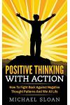 Positive Thinking with Action: How to Fight Back Against Negative Thought Patterns and Win at Life