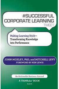# Successful Corporate Learning Tweet Book10: Making Learning Stick: Transforming Knowledge Into Performance
