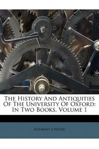 The History and Antiquities of the University of Oxford: In Two Books, Volume 1