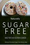 Naturally Sugar-Free - Baked Treats and Vegetarian Cookbook: Delicious Sugar-Free and Diabetic-Friendly Recipes for the Health-Conscious