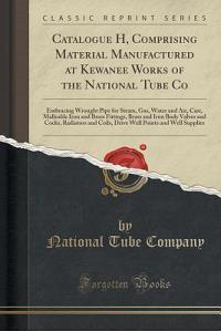 Catalogue H, Comprising Material Manufactured at Kewanee Works of the National Tube Co: Embracing Wrought Pipe for Steam, Gas, Water and Air, Cast, Ma
