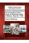 A Sermon Delivered Before the Convention of the Clergy of Massachusetts, in Boston, May 26, 1796.