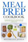 Meal Prep Cookbook: 73 Quick and Easy Low Carb Recipes for Unstoppable Energy, Weight Loss, and a Better Life