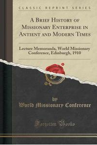 A Brief History of Missionary Enterprise in Antient and Modern Times: Lecture Memoranda, World Missionary Conference, Edinburgh, 1910 (Classic Reprint