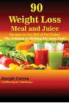 90 Weight Loss Meal and Juice Recipes to Get Rid of Fat Today!: The Solution to Melting Fat Away Fast!