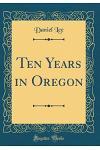 Ten Years in Oregon (Classic Reprint)