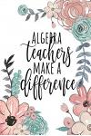 Algebra Teachers Make a Difference: Algebra Teacher Gifts, Math Journal, Teacher Appreciation Gifts, Math Teacher Notebook, Gifts for Teachers, 6x9 Co