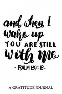 And When I Wake Up You Are Still with Me Psalm 139: 18, a Gratitude Journal: For Mindfulness and Reflection, Great Personal Transformation Gift for Hi