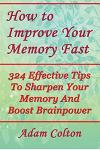 How to Improve Your Memory Fast: 324 Effective Tips To Sharpen Your Memory And Boost Brainpower