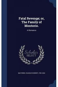 Fatal Revenge; Or, the Family of Montorio.: A Romance