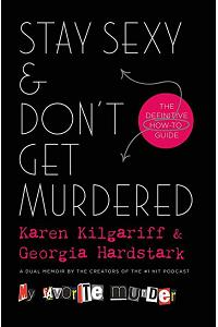 Stay Sexy and Don't Get Murdered : The Definitive How-To Guide From the My Favorite Murder Podcast