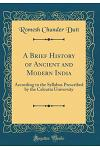 A Brief History of Ancient and Modern India: According to the Syllabus Prescribed by the Calcutta University (Classic Reprint)