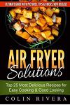 Air Fryer Solutions: Top 25 Most Delicious Recipes for Easy Cooking & Good Looki