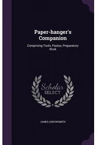Paper-Hanger's Companion: Comprising Tools, Pastes, Preparatory Work