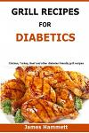 Diabetic Grill Recipes: Chicken, turkey, beef, pork, fish and vegetable and others diabetes friendly grill recipes