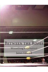Between the Ropes: Wrestling's Greatest