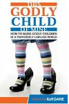 This Godly Child of Mine: How to Raise a Godly Child in an Increasingly Perverse and Lawless World