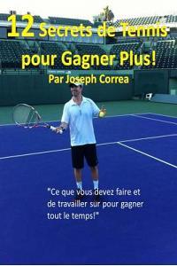 12 Secrets de Tennis Pour Gagner Plus!: Ce Que Vous Devez Faire Et de Travailler Sur Pour Gagner Tout Le Temps!