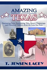 Amazing Texas: Fascinating Facts, Entertaining Tales, Bizarre Happenings, and Historical Oddities About the Lone Star State