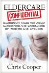 Eldercare Confidential: Cautionary Tales for Adult Caregivers and Caretakers of Parents and Spouses