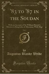 '83 to '87 in the Soudan, Vol. 1: With an Account of Sir William Hewett's Mission to King John of Abyssinia; With Map (Classic Reprint)
