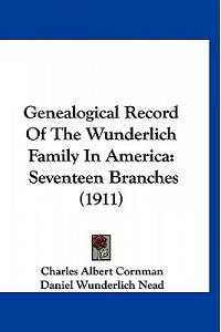 Genealogical Record Of The Wunderlich Family In America: Seventeen Branches (1911)