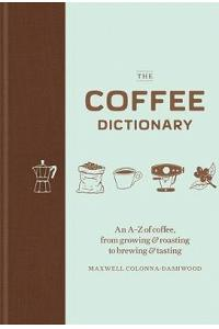 Coffee Dictionary: An A-Z of Coffee, from Growing & Roasting to Brewing & Tasting
