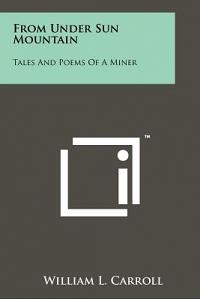 From Under Sun Mountain: Tales And Poems Of A Miner