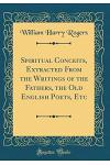 Spiritual Conceits, Extracted from the Writings of the Fathers, the Old English Poets, Etc (Classic Reprint)