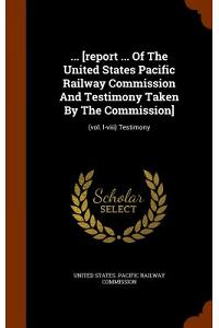... [Report ... of the United States Pacific Railway Commission and Testimony Taken by the Commission]: (Vol. I-VIII) Testimony