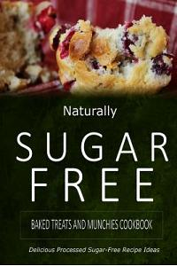 Naturally Sugar-Free - Baked Treats and Munchies Cookbook: Delicious Sugar-Free and Diabetic-Friendly Recipes for the Health-Conscious