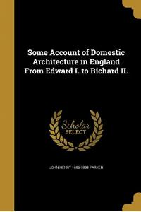 Some Account of Domestic Architecture in England from Edward I. to Richard II.