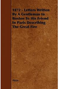 1872 - Letters Written by a Gentleman in Boston to His Friend in Paris Describing the Great Fire
