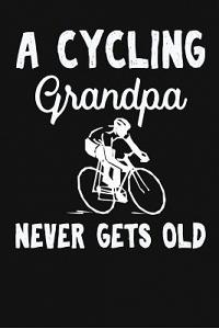 A Cycling Grandpa Never Gets Old: Funny Cycling Grandpa Gift. Unique Novelty Cycling Lover Gifts. Notebook Journal