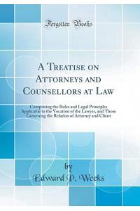 A Treatise on Attorneys and Counsellors at Law: Comprising the Rules and Legal Principles Applicable to the Vocation of the Lawyer, and Those Governin
