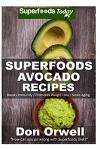 Superfoods Avocado recipes: 45 Recipes: Avocado Cookbook, Weight Maintenance Diet, Wheat Free Diet, Whole Foods Diet, Gluten Free Diet, Antioxidan