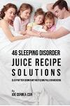 46 Sleeping Disorder Juice Recipe Solutions: Sleep Better Sooner without Using Pills or Medicine