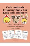 Cute Animals Coloring Book For Kids and Toddlers: Activity Coloring Pages For Children and Animal Lovers Ages 2-4 & 4-8