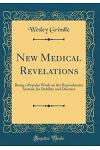 New Medical Revelations: Being a Popular Work on the Reproductive System, Its Debility and Diseases (Classic Reprint)