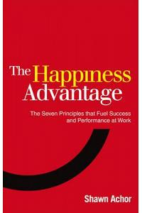The Happiness Advantage : The Seven Principles of Positive Psychology that Fuel Success and Performance at Work