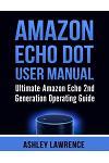 Amazon Echo Dot User Manual: Ultimate Amazon Echo 2nd Generation Operating Guide (Amazon Echo Alexa, Amazon Echo White, Amazon Echo Black)