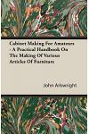 Cabinet Making for Amateurs - A Practical Handbook on the Making of Various Articles of Furniture