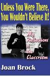 Unless You Were There, You Wouldn't Believe It!: My Reflections of the Classroom