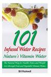 101 Infused Water Recipes: Nature's Vitamin Water: The Natural Way for Health, Detox and Weight Loss Through Fruit and Vegetable Vitamin Water