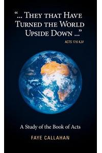 ...They That Have Turned the World Upside Down... Acts 17: 6 KJV: A Study of the Book of Acts
