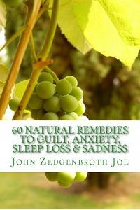 60 Natural Remedies To Guilt, Anxiety, Sleep Loss & Sadness: How to Free Yourself from Guilt, Anxiety, Sleep Loss & Sadness through Nature