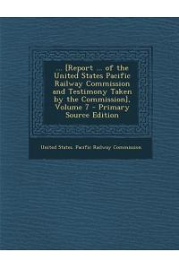 ... [Report ... of the United States Pacific Railway Commission and Testimony Taken by the Commission], Volume 7