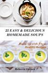 25 Easy & Delicious Homemade Soups. Warm Up with These Healthy & Delicious Soup Recipes: Including 4 Fresh and Tasty Dessert Soups