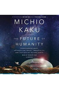 The Future of Humanity : Terraforming Mars, Interstellar Travel, Immortality, and Our Destiny Beyond
