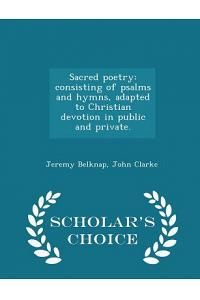 Sacred Poetry: Consisting of Psalms and Hymns, Adapted to Christian Devotion in Public and Private. - Scholar's Choice Edition